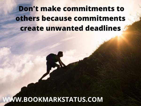 -Don't make commitments to others because commitments create unwanted deadlines | BOOKMARK STATUS