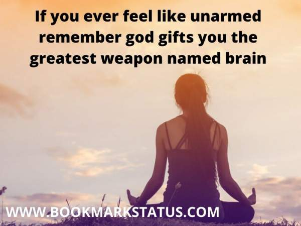 -If you ever feel like unarmed remember god gifts you the greatest weapon named brain | BOOKMARK STATUS